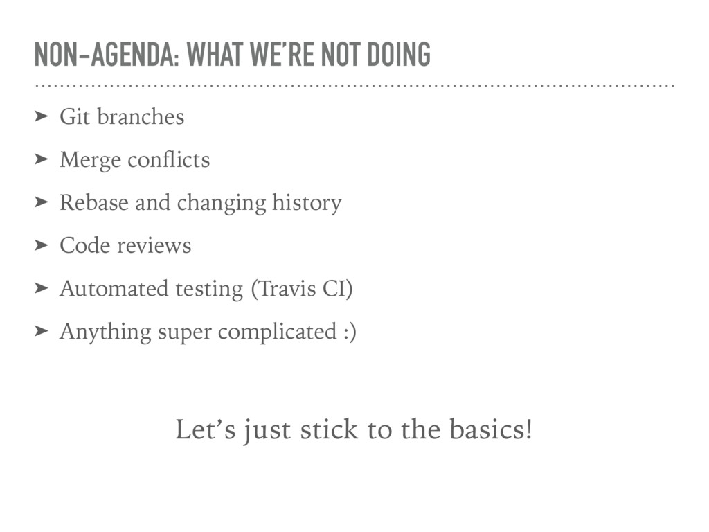 NON-AGENDA: WHAT WE'RE NOT DOING ➤ Git branches...