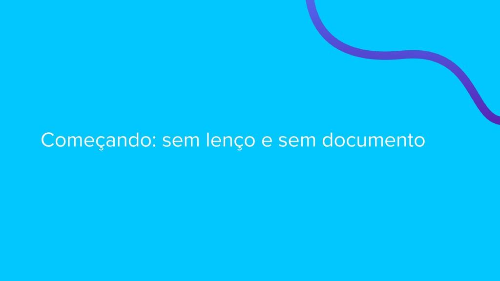 Começando: sem lenço e sem documento