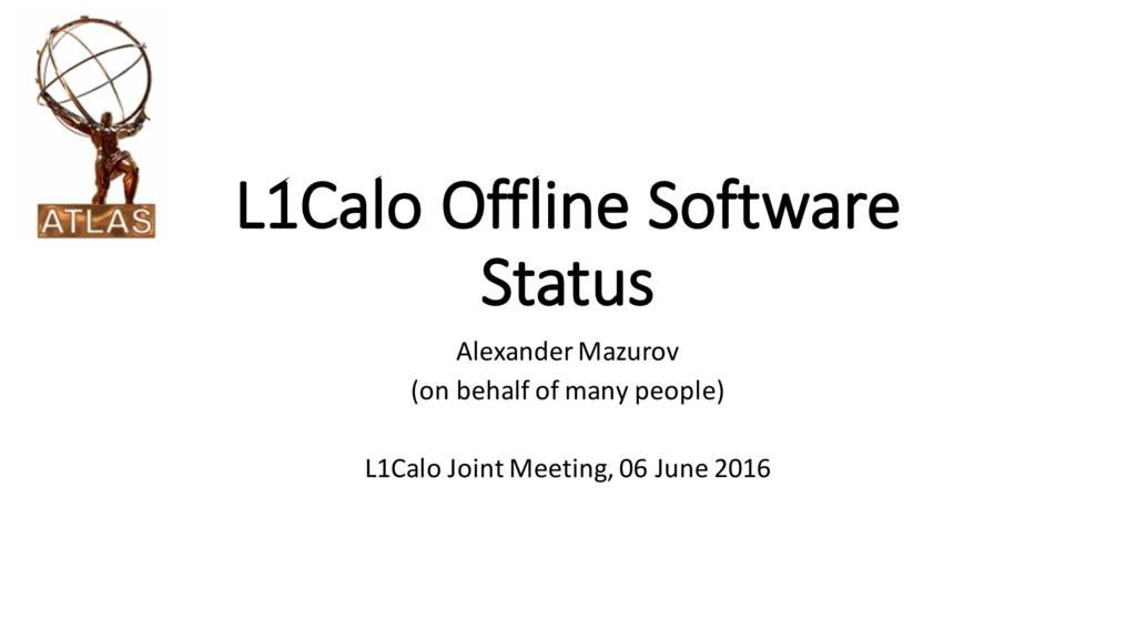 L1Calo Offline Software Status Alexander Mazuro...