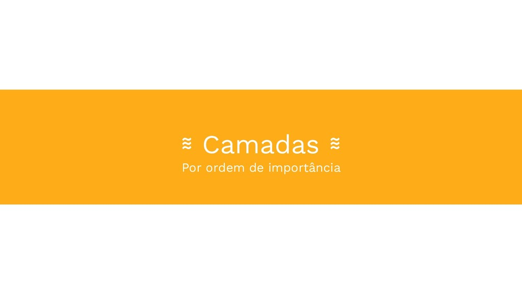 ≋ Camadas ≋ Por ordem de importância