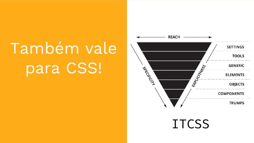 Também vale para CSS! ITCSS