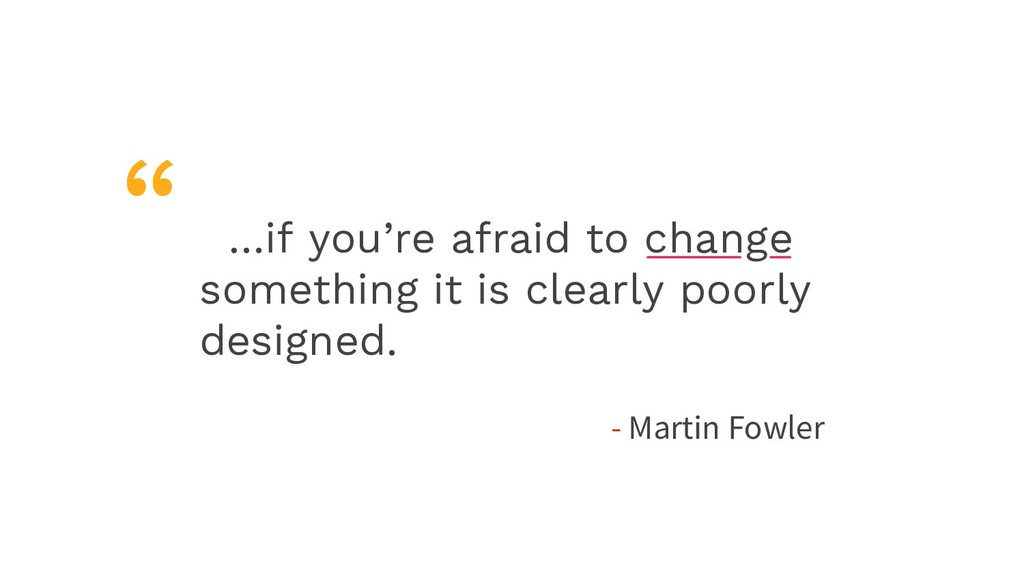 …if you're afraid to change something it is cle...
