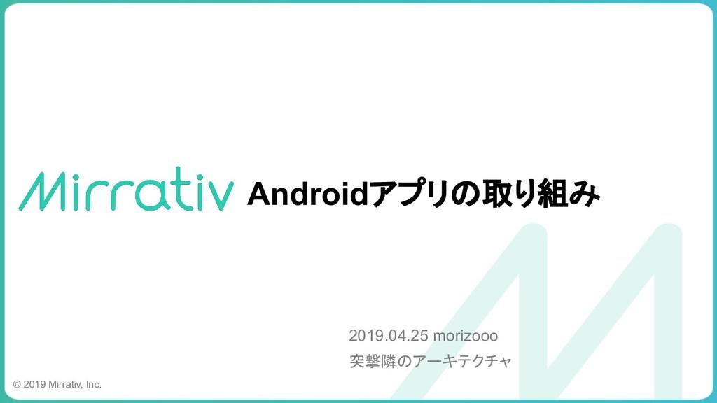 Androidアプリの取り組み 2019.04.25 morizooo 突撃隣のアーキテクチャ...