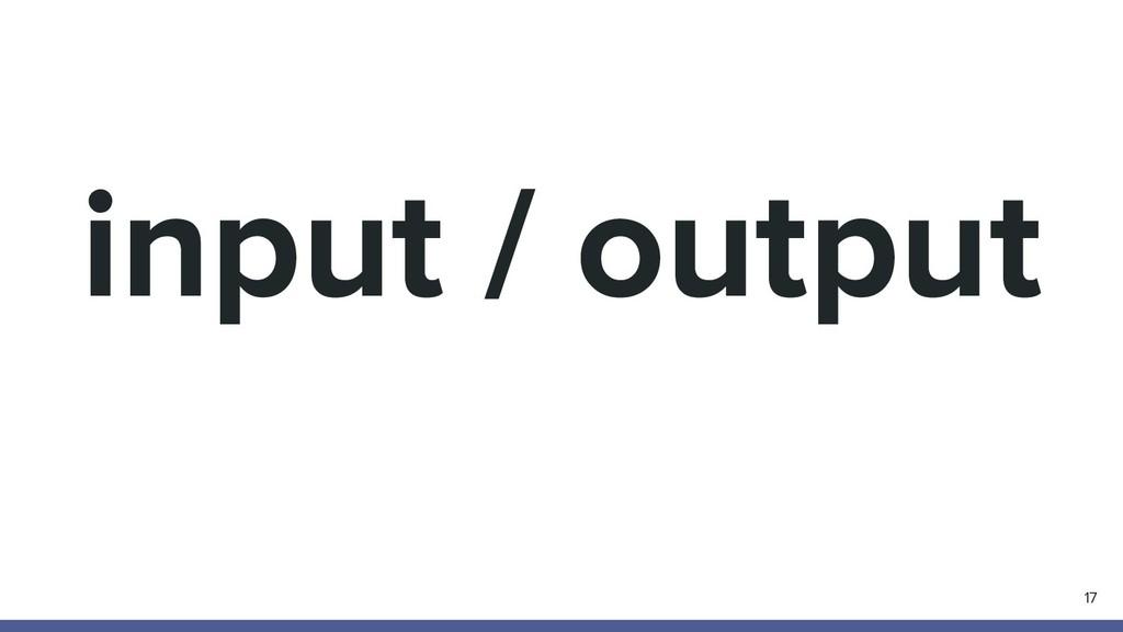 input / output 17