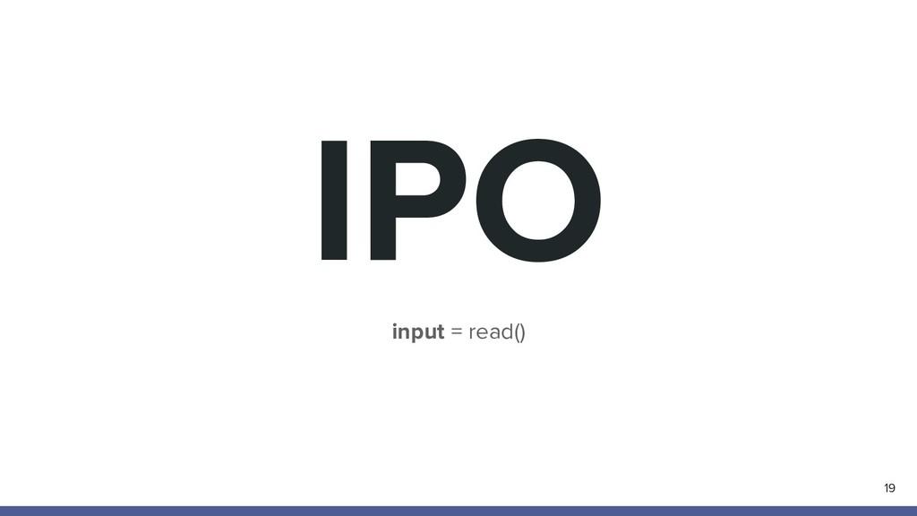 IPO 19 input = read()