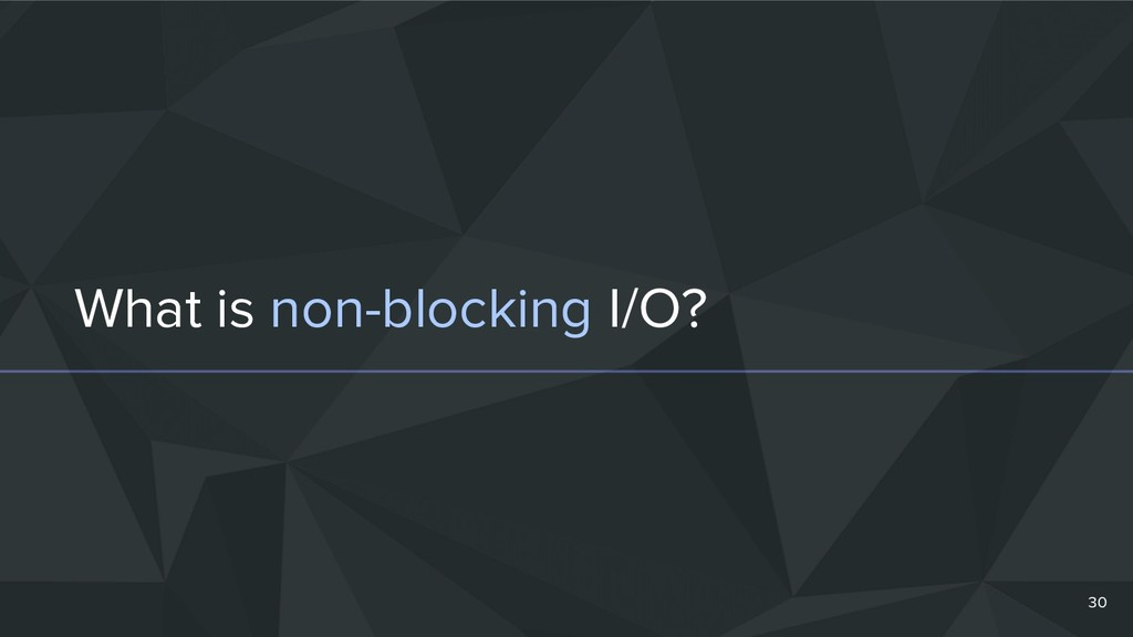 What is non-blocking I/O? 30