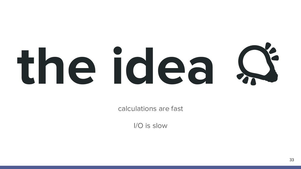 the idea calculations are fast I/O is slow 33