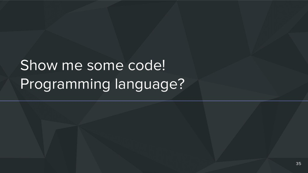 Show me some code! Programming language? 35