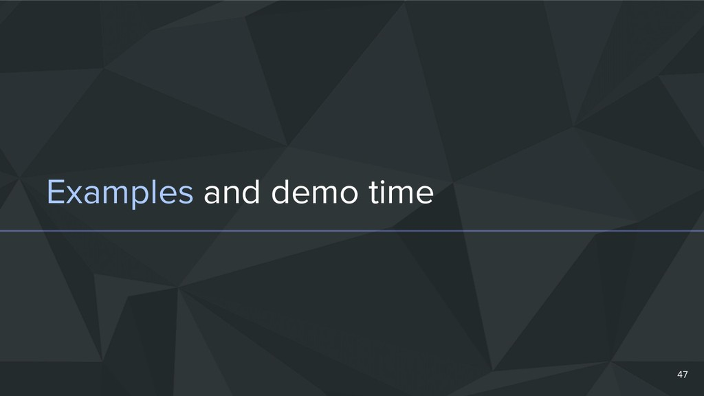 Examples and demo time 47