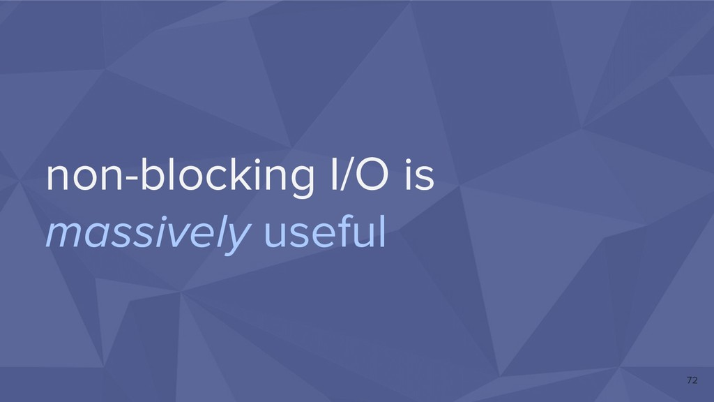 non-blocking I/O is massively useful 72