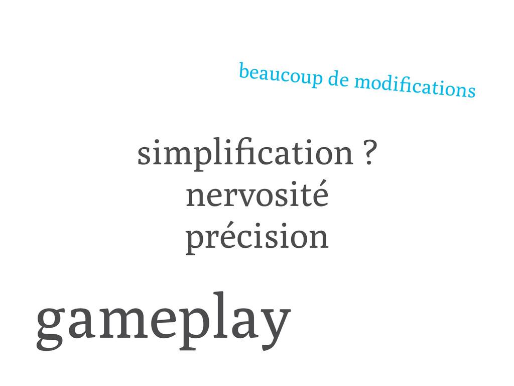 gameplay ! simplification ? nervosité précision ...