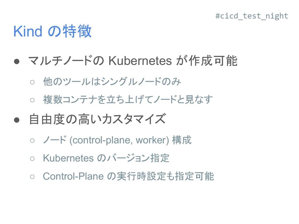 Kind の特徴 ● マルチノードの Kubernetes が作成可能 ○ 他のツールはシング...