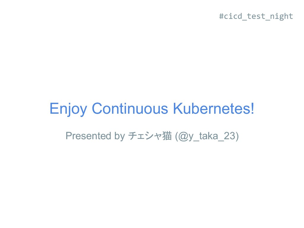Enjoy Continuous Kubernetes! Presented by チェシャ猫...