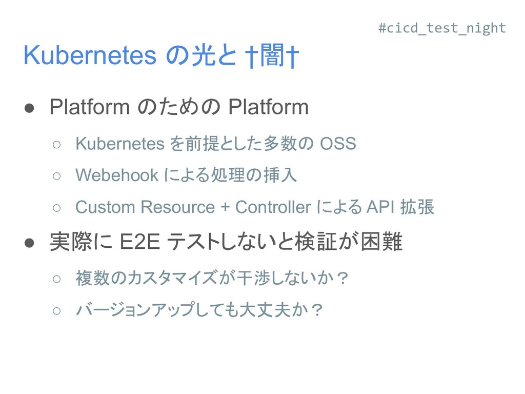 Kubernetes の光と †闇† ● Platform のための Platform ○ K...