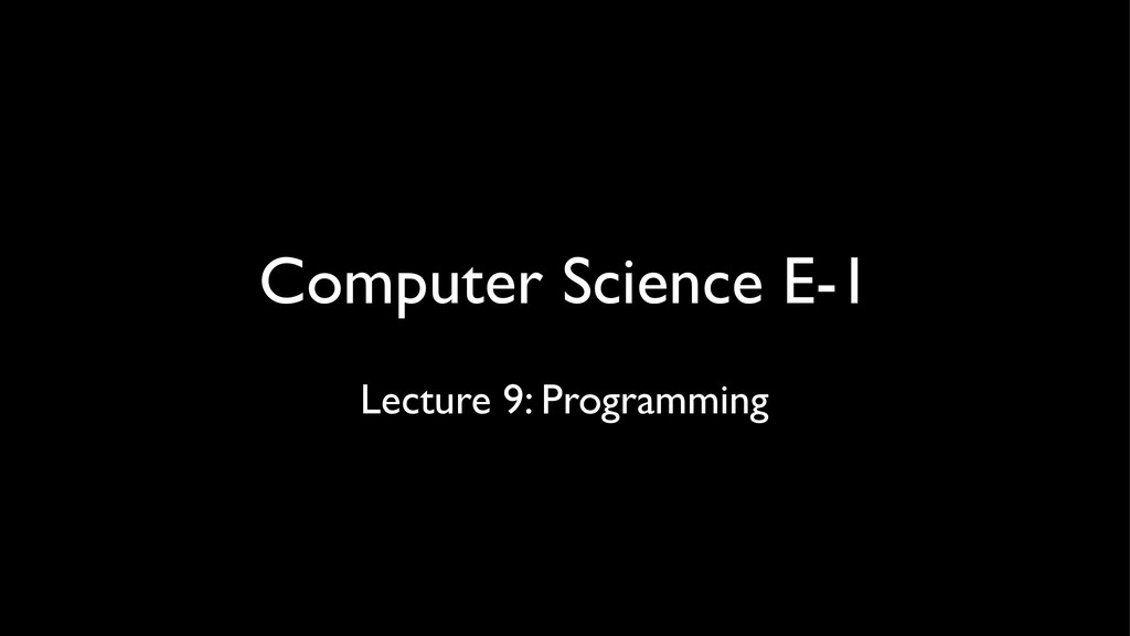 Computer Science E-1 Lecture 9: Programming