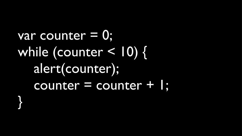 var counter = 0; while (counter < 10) { alert(c...