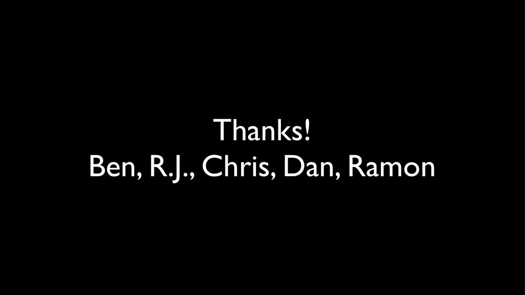Thanks! Ben, R.J., Chris, Dan, Ramon