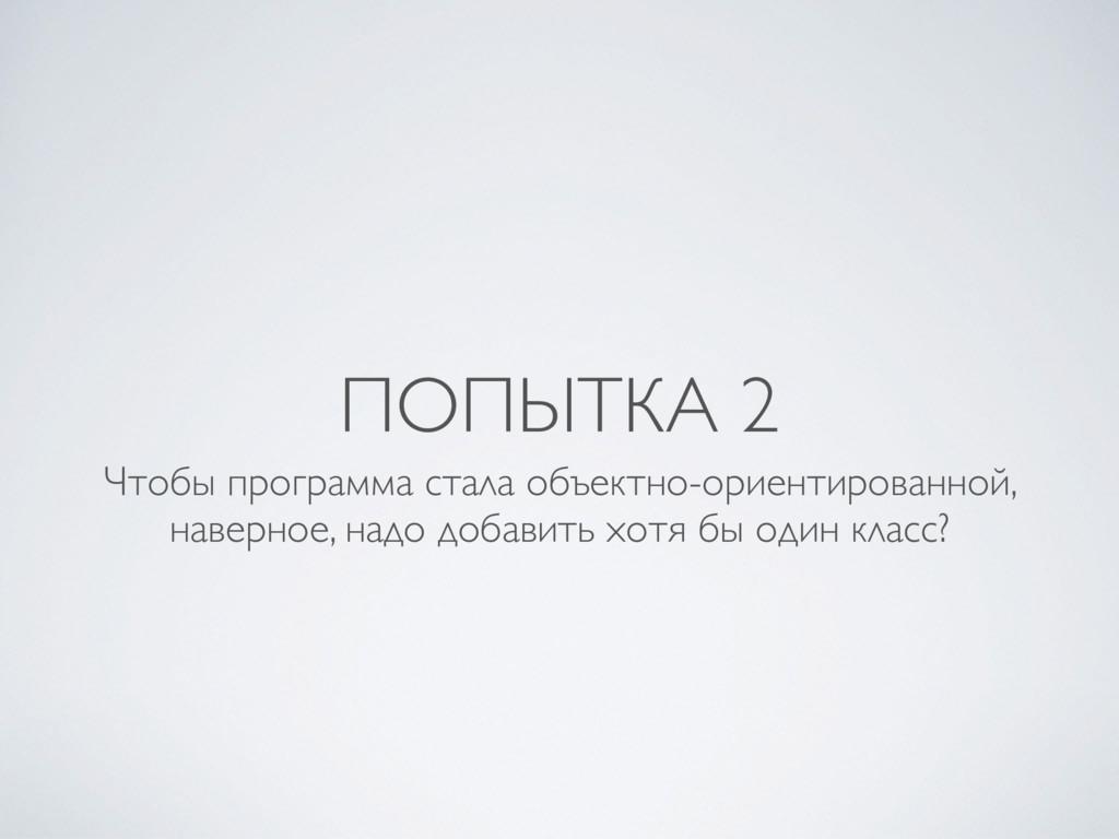 ПОПЫТКА 2 Чтобы программа стала объектно-ориент...