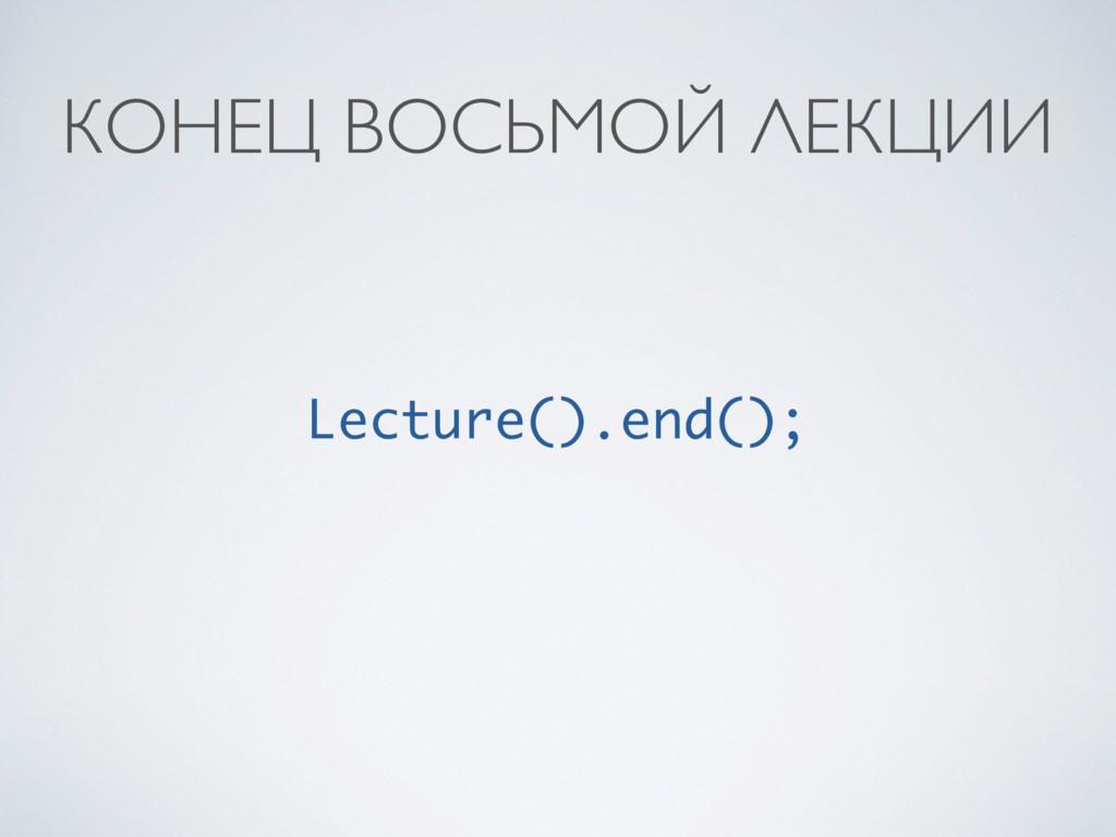 КОНЕЦ ВОСЬМОЙ ЛЕКЦИИ Lecture().end();
