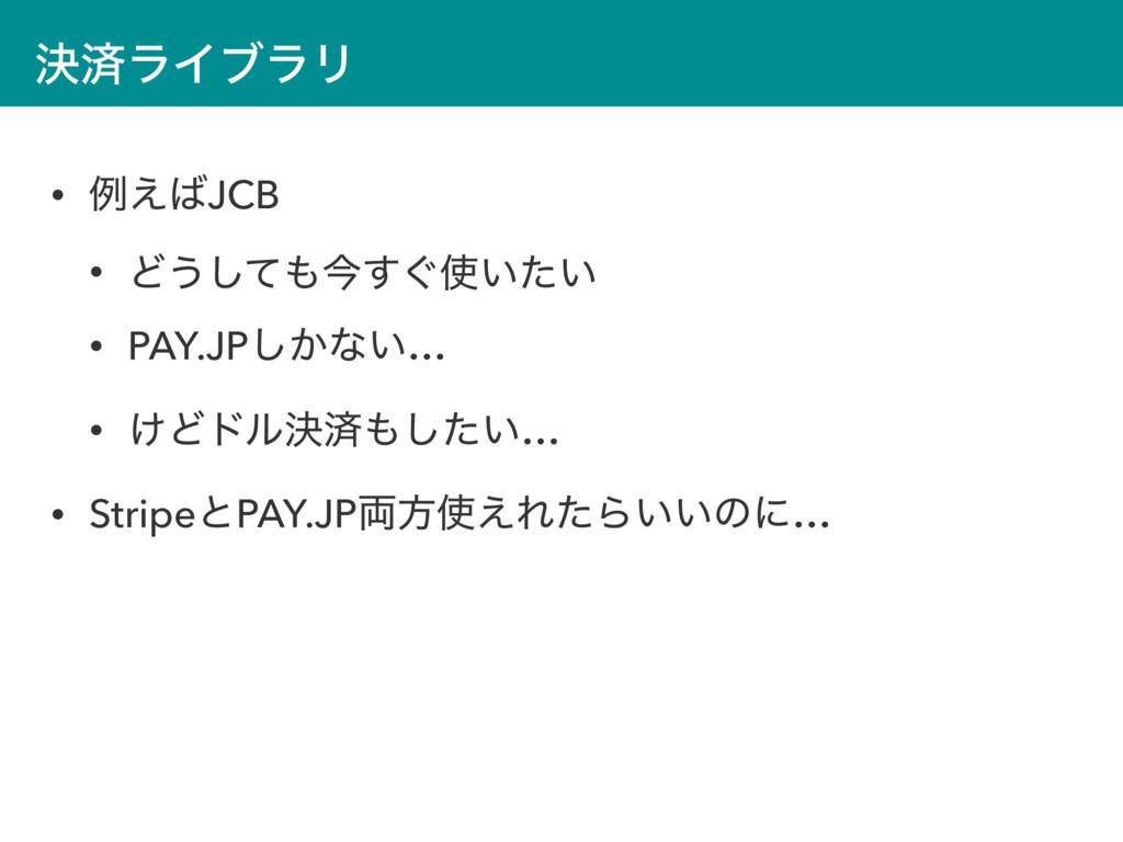 ܾࡁϥΠϒϥϦ • ྫ͑JCB • Ͳ͏ͯ͠ࠓ͙͍͍ͨ͢ • PAY.JP͔͠ͳ͍… •...