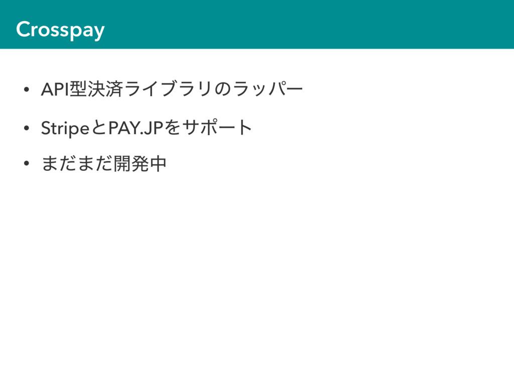 Crosspay • APIܕܾࡁϥΠϒϥϦͷϥούʔ • StripeͱPAY.JPΛαϙʔ...