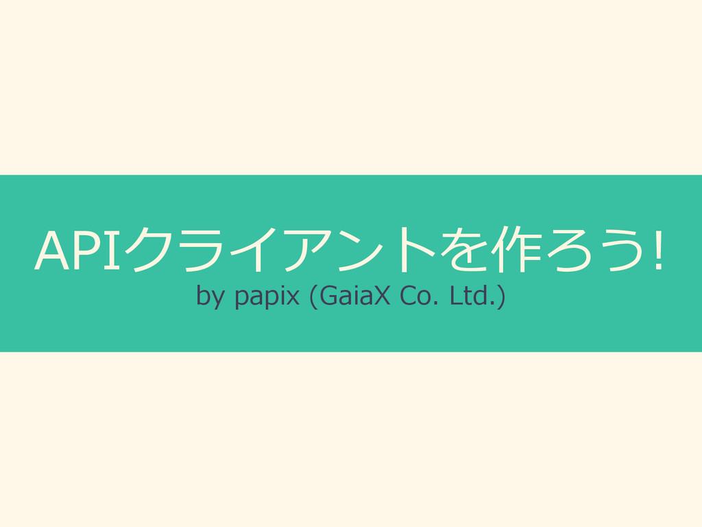 APIクライアントを作ろう! by papix (GaiaX Co. Ltd.)