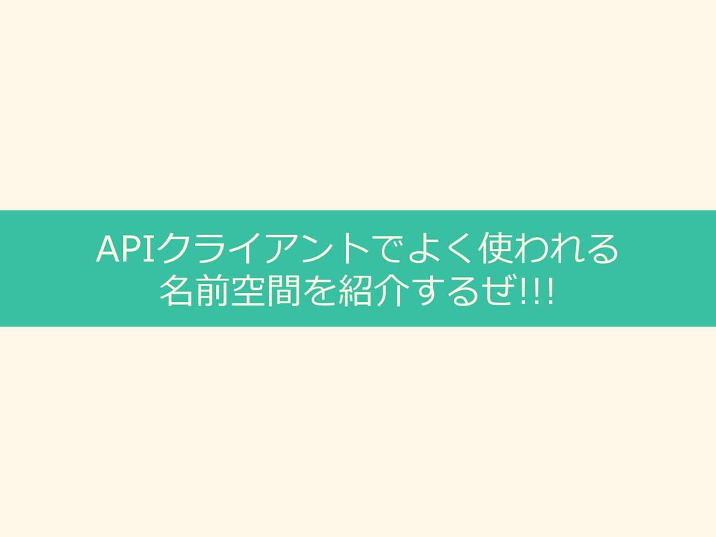 APIクライアントでよく使われる 名前空間を紹介するぜ!!!
