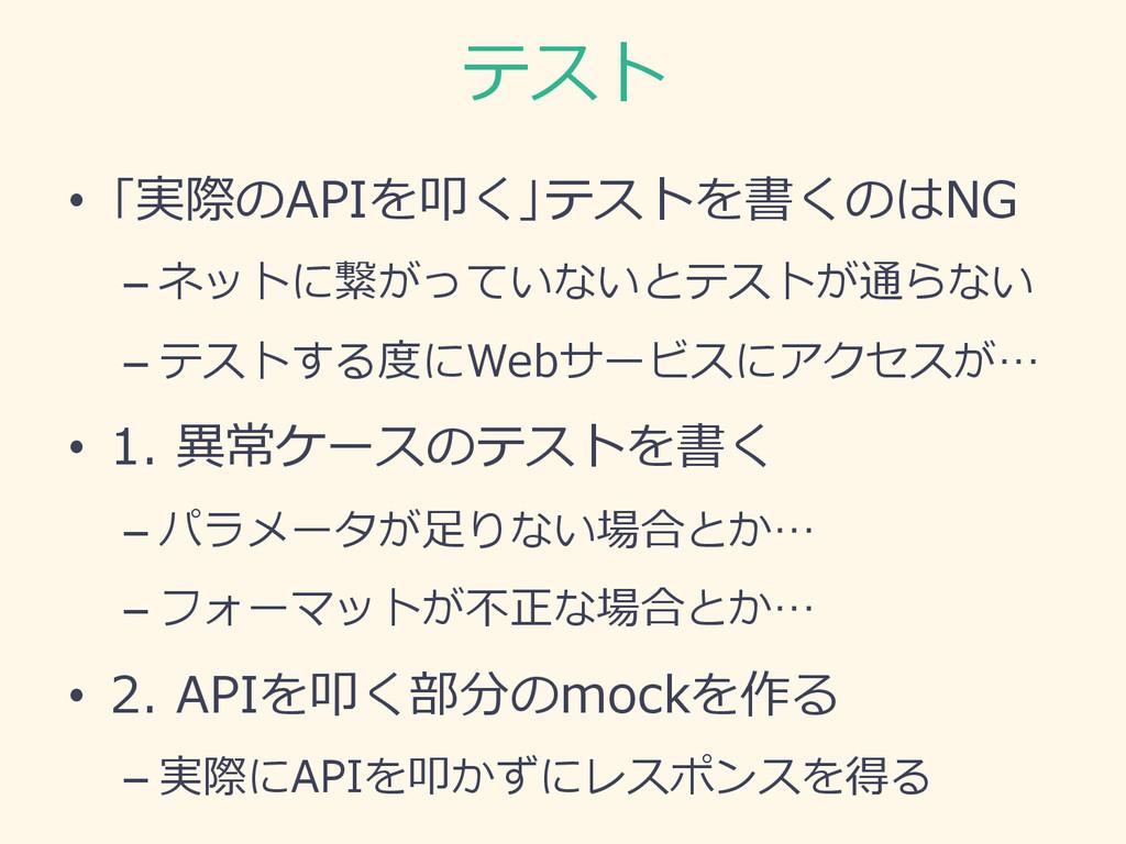 テスト • 「実際のAPIを叩く」テストを書くのはNG –ネットに繋がっていないとテストが...