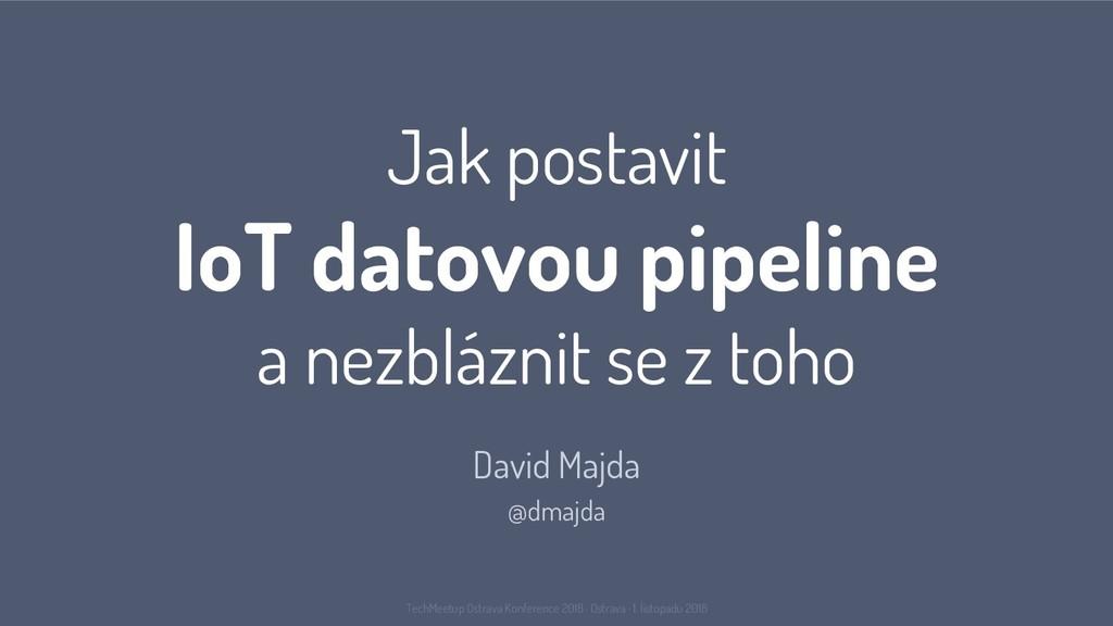 Jak postavit IoT datovou pipeline a nezbláznit ...