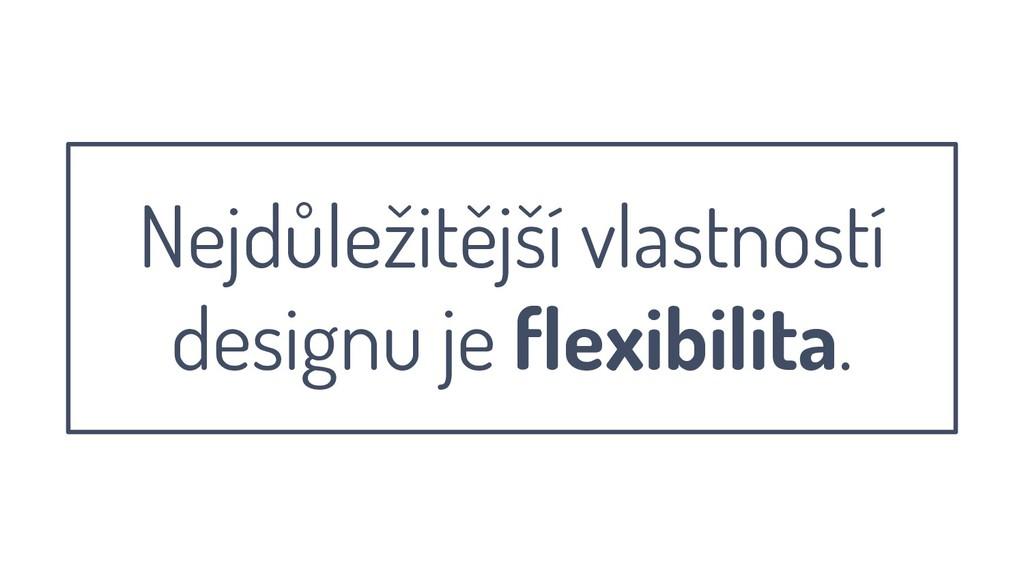 Nejdůležitější vlastností designu je flexibilit...