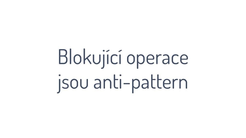 Blokující operace jsou anti-pattern