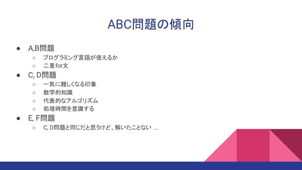 ABC問題の傾向 ● A,B問題 ○ プログラミング言語が使えるか ○ 二重for文 ● C,...