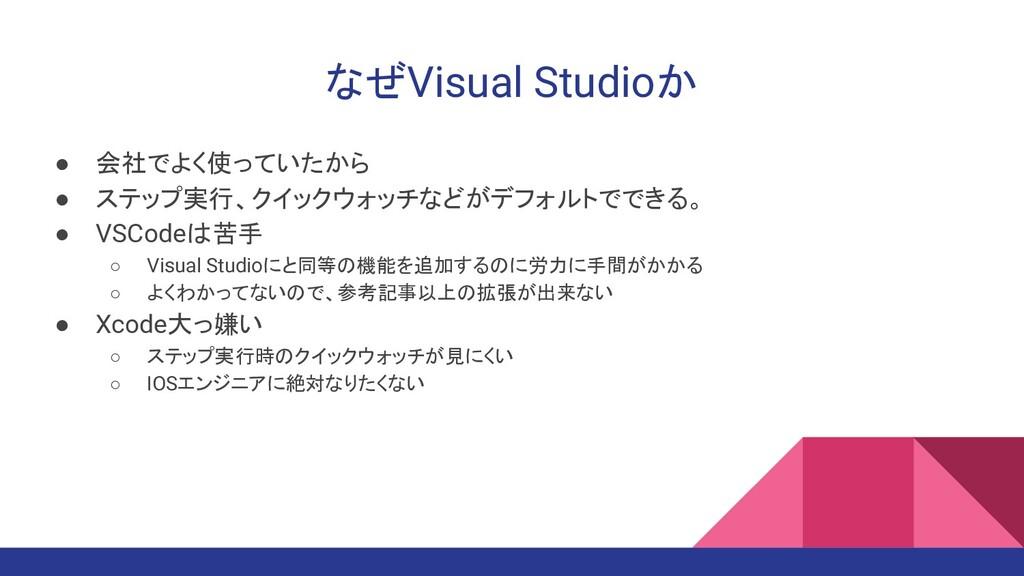 なぜVisual Studioか ● 会社でよく使っていたから ● ステップ実行、クイックウォ...