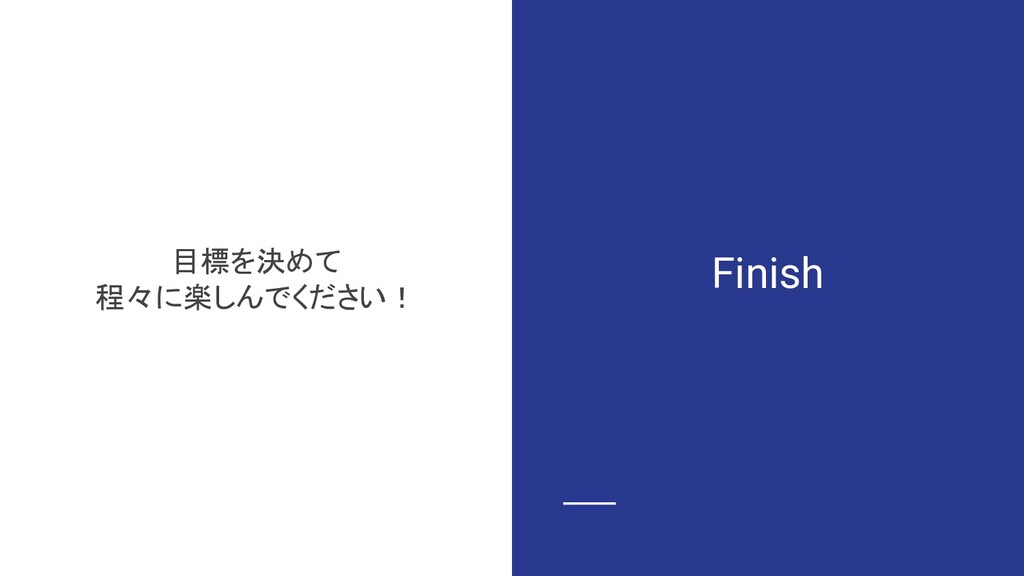 Finish 目標を決めて 程々に楽しんでください!