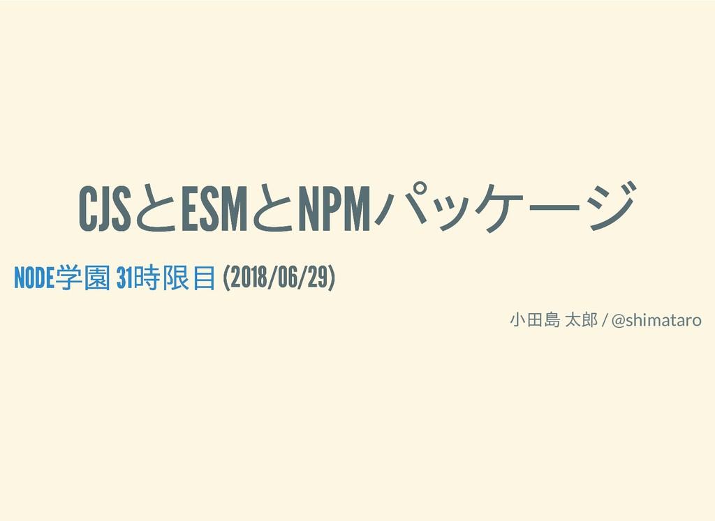 CJSとESMとNPMパッケージ CJSとESMとNPMパッケージ (2018/06/29) ...
