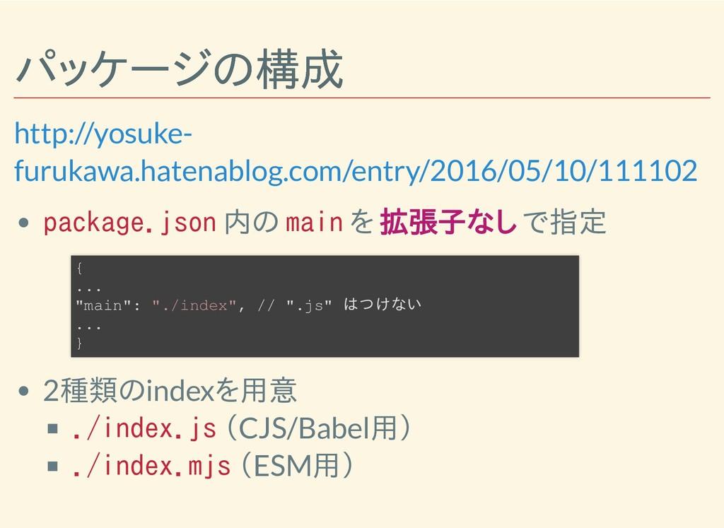 パッケージの構成 パッケージの構成 package.json 内の main を 拡張子なし ...
