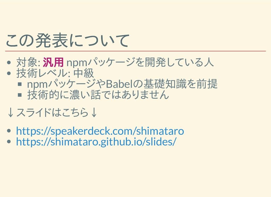 この発表について この発表について 対象: 汎用 npmパッケージを開発している人 技術レベル...