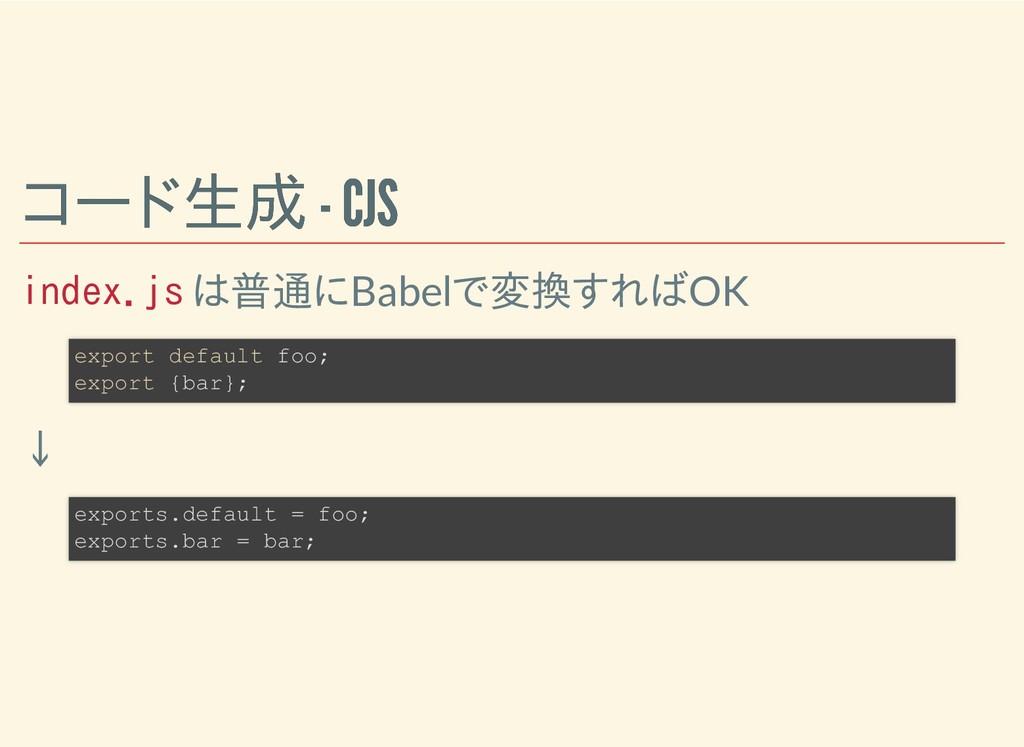 コード生成 - CJS コード生成 - CJS index.js は普通にBabelで変換すれ...