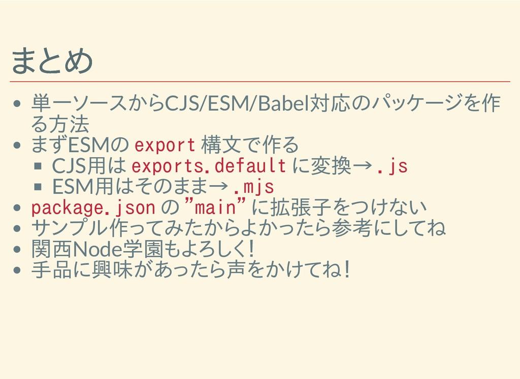 まとめ まとめ 単一ソースからCJS/ESM/Babel対応のパッケージを作 る方法 まずES...