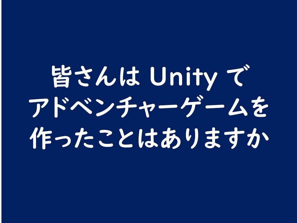 皆さんは Unity で アドベンチャーゲームを 作ったことはありますか