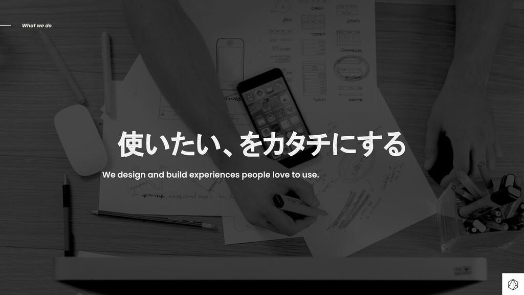 使いたい、をカタチにする What we do We design and build exp...