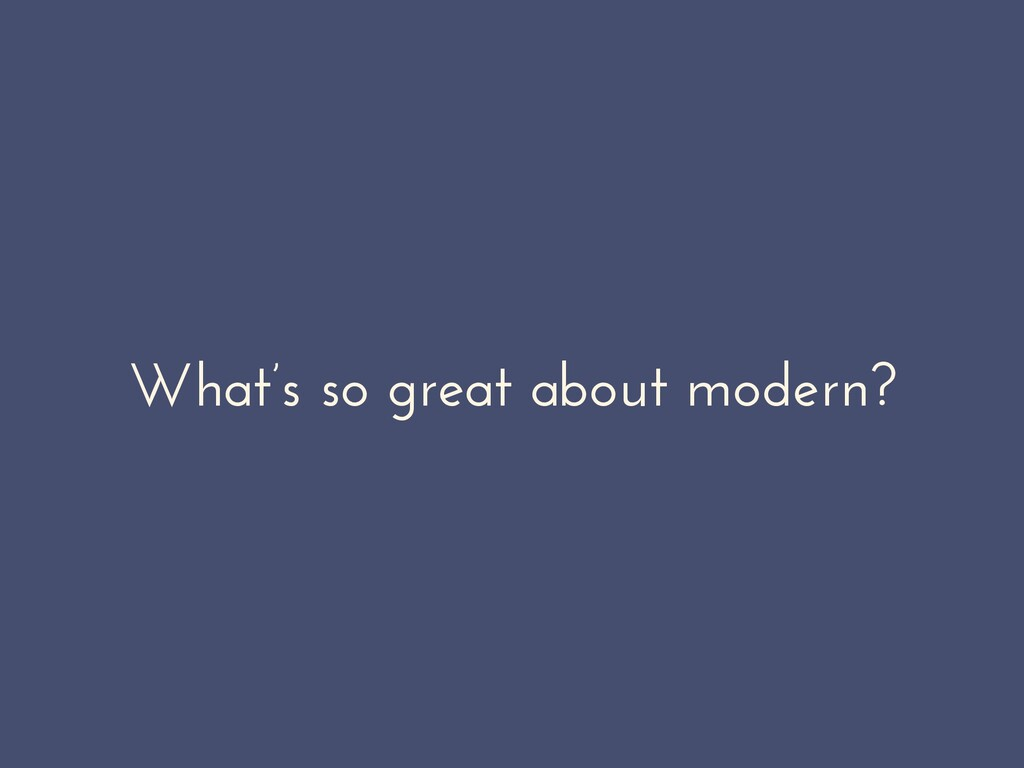 What's so great about modern?