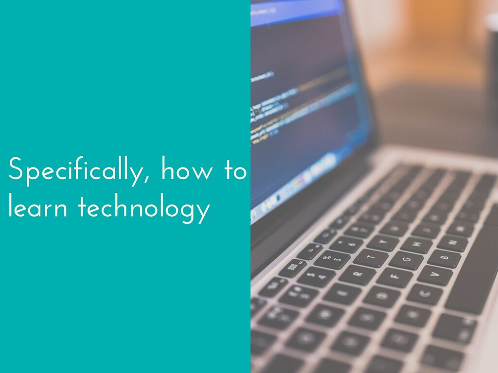 Specifically, how to learn technology