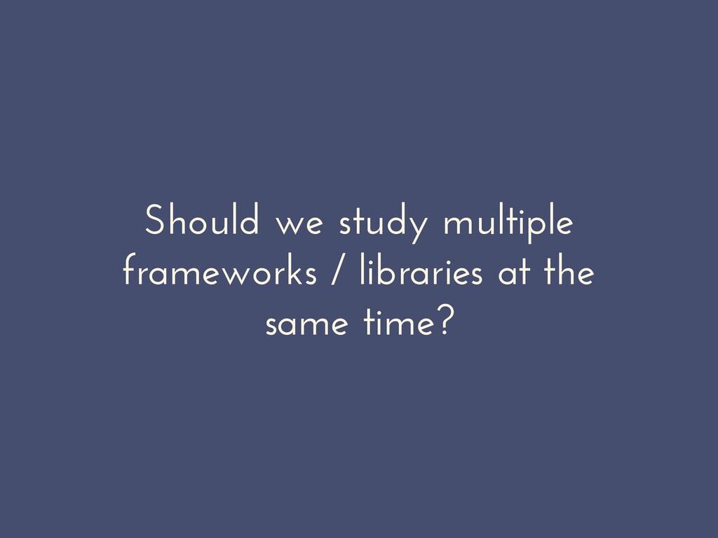 Should we study multiple frameworks / libraries...