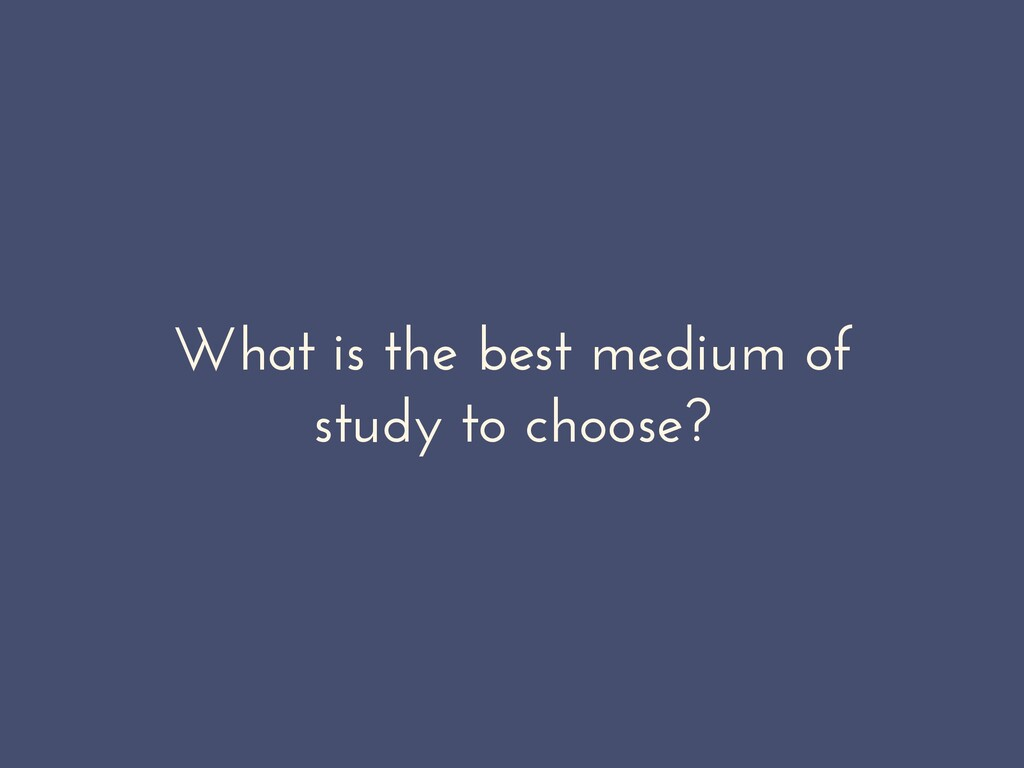 What is the best medium of study to choose?