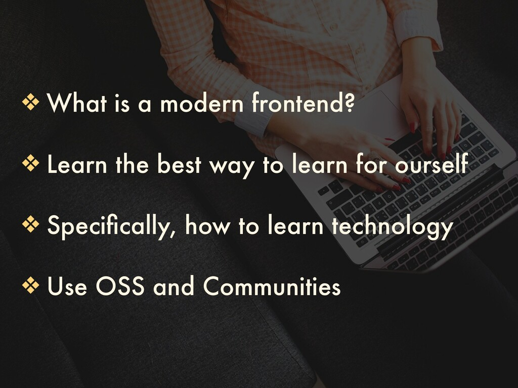 ❖ What is a modern frontend? ❖ Learn the best w...