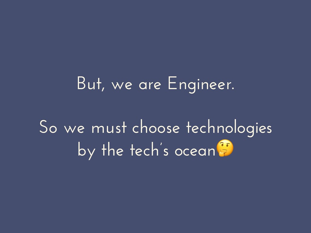 But, we are Engineer. So we must choose technol...