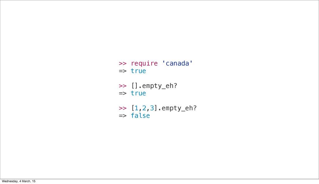 >> require 'canada' => true >> [].empty_eh? => ...