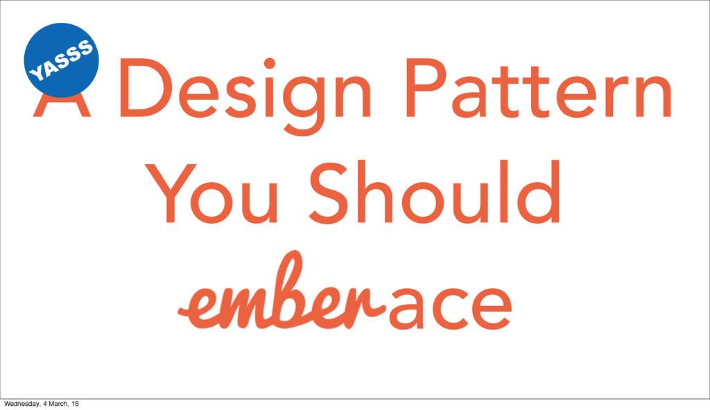 You Should A Design Pattern YASSS ace Wednesday...
