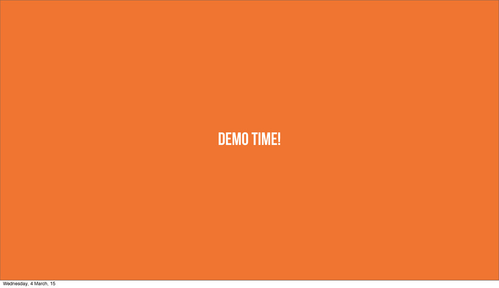 DEMO TIME! Wednesday, 4 March, 15